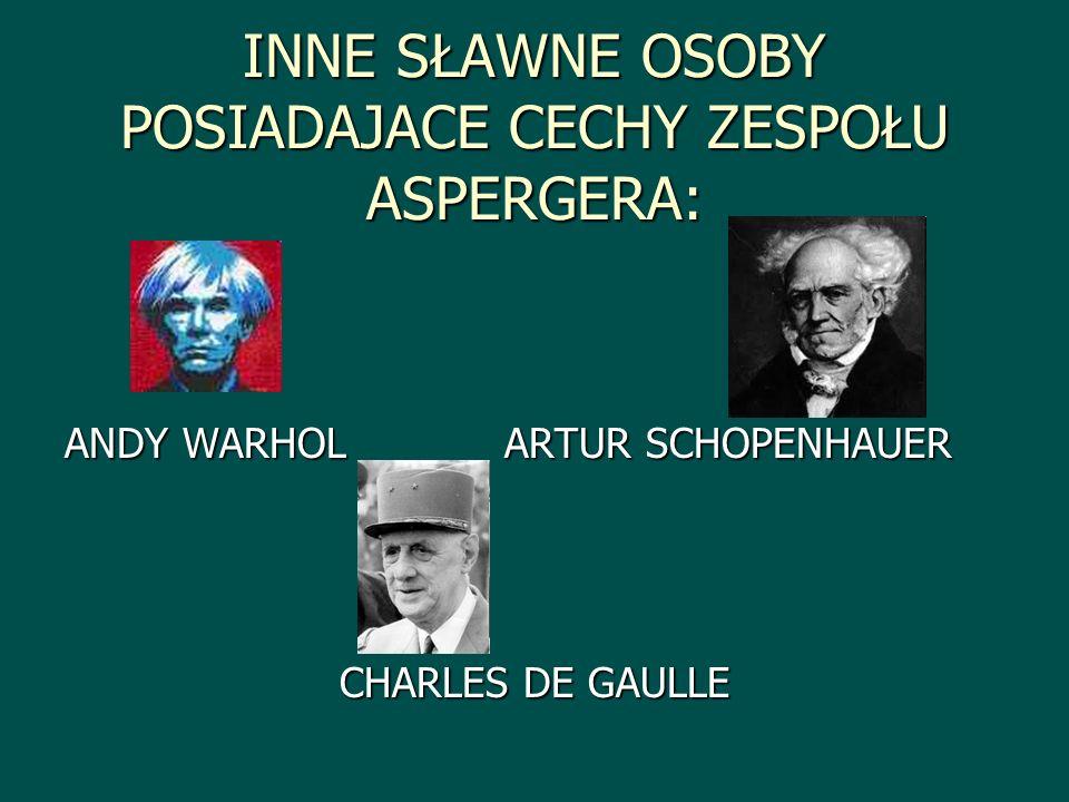 INNE SŁAWNE OSOBY POSIADAJACE CECHY ZESPOŁU ASPERGERA: ANDY WARHOL ARTUR SCHOPENHAUER CHARLES DE GAULLE