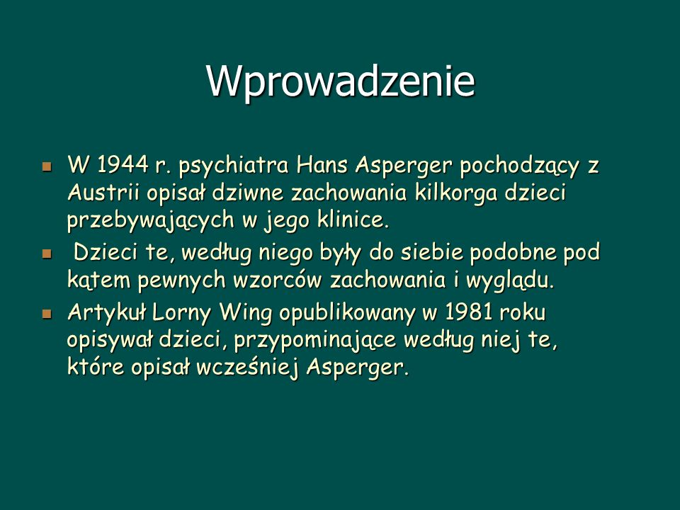 Wprowadzenie W 1944 r. psychiatra Hans Asperger pochodzący z Austrii opisał dziwne zachowania kilkorga dzieci przebywających w jego klinice. W 1944 r.