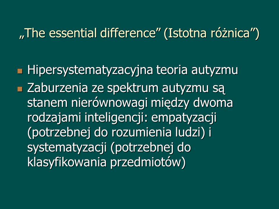 The essential difference (Istotna różnica) Hipersystematyzacyjna teoria autyzmu Hipersystematyzacyjna teoria autyzmu Zaburzenia ze spektrum autyzmu są