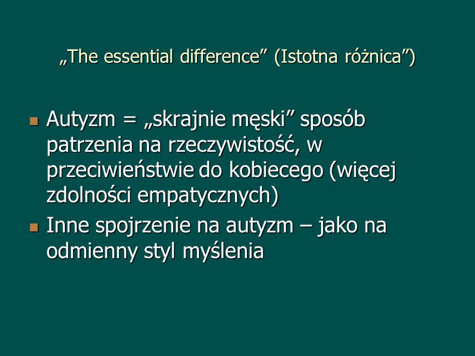 The essential difference (Istotna różnica) Autyzm = skrajnie męski sposób patrzenia na rzeczywistość, w przeciwieństwie do kobiecego (więcej zdolności