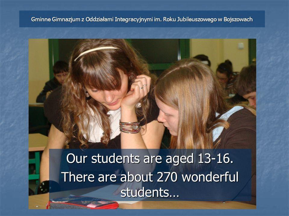 Our students are aged 13-16. There are about 270 wonderful students… Gminne Gimnazjum z Oddziałami Integracyjnymi im. Roku Jubileuszowego w Bojszowach