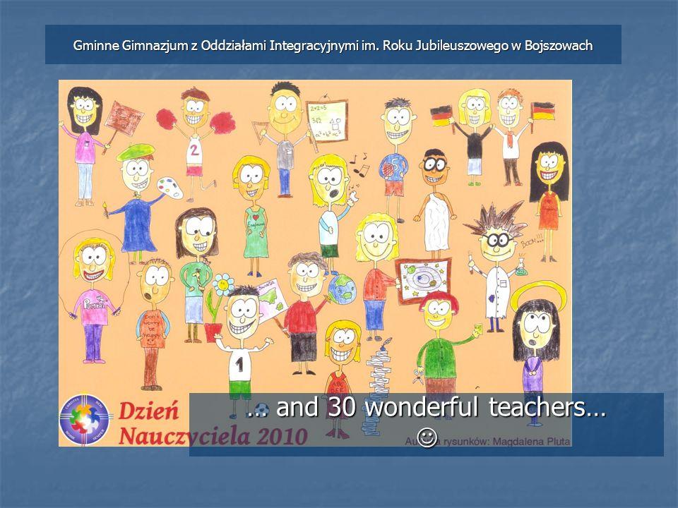 … and 30 wonderful teachers… Gminne Gimnazjum z Oddziałami Integracyjnymi im.