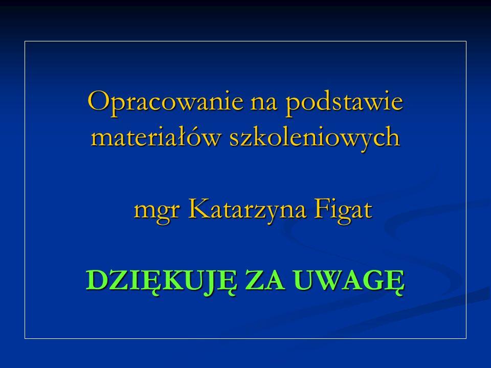 Opracowanie na podstawie materiałów szkoleniowych mgr Katarzyna Figat DZIĘKUJĘ ZA UWAGĘ