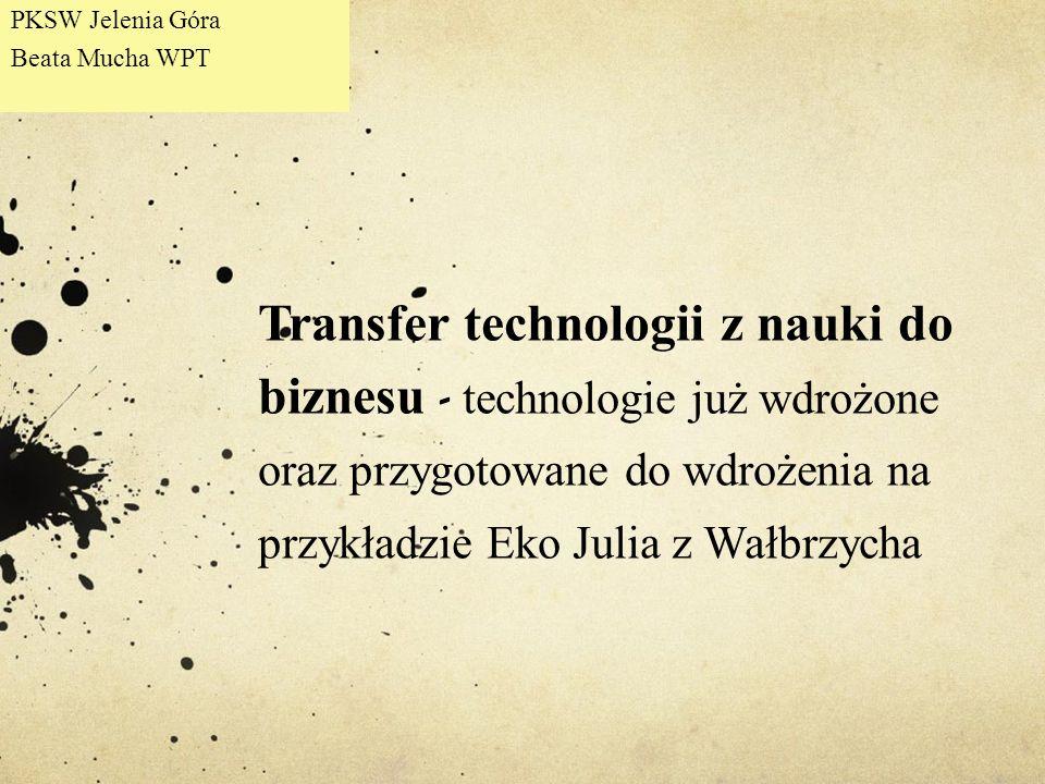 Transfer technologii z nauki do biznesu - technologie już wdrożone oraz przygotowane do wdrożenia na przykładzie Eko Julia z Wałbrzycha PKSW Jelenia G