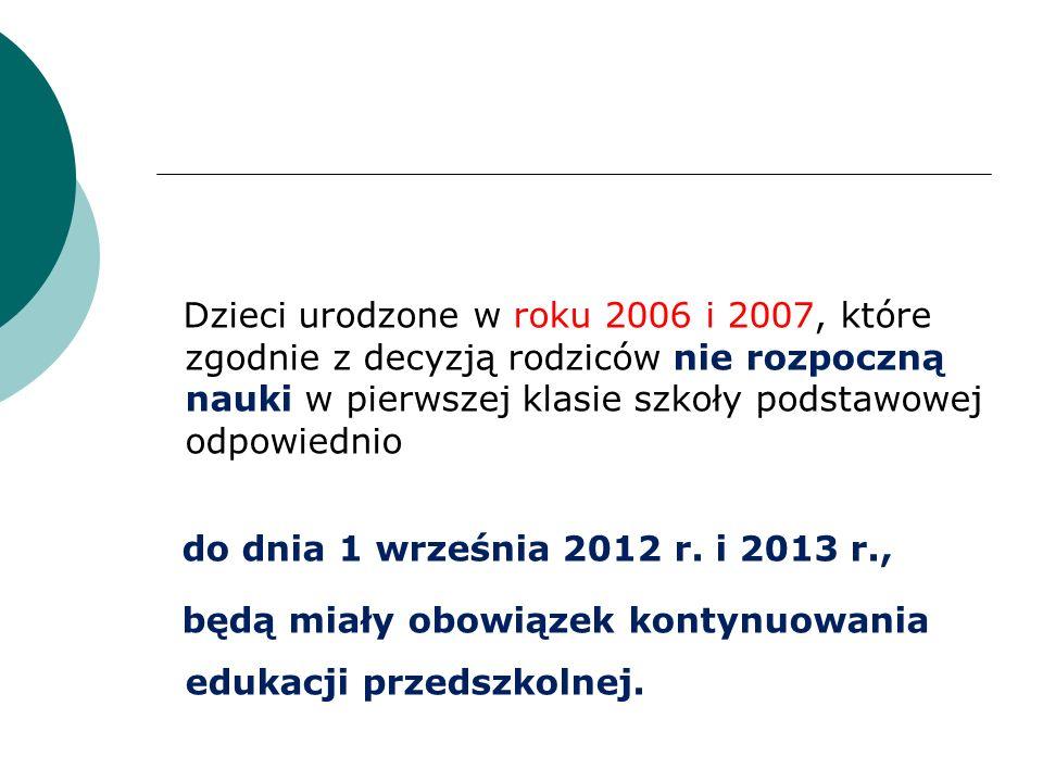 Dzieci urodzone w roku 2006 i 2007, które zgodnie z decyzją rodziców nie rozpoczną nauki w pierwszej klasie szkoły podstawowej odpowiednio do dnia 1 września 2012 r.