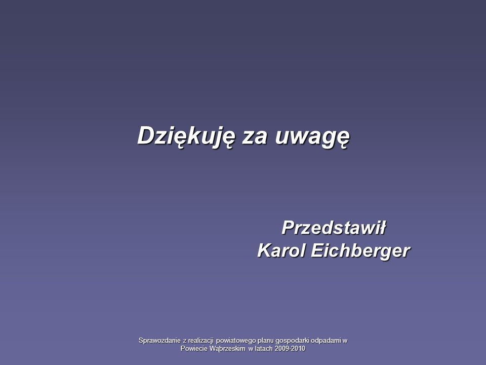 Sprawozdanie z realizacji powiatowego planu gospodarki odpadami w Powiecie Wąbrzeskim w latach 2009-2010 Dziękuję za uwagę Przedstawił Karol Eichberge