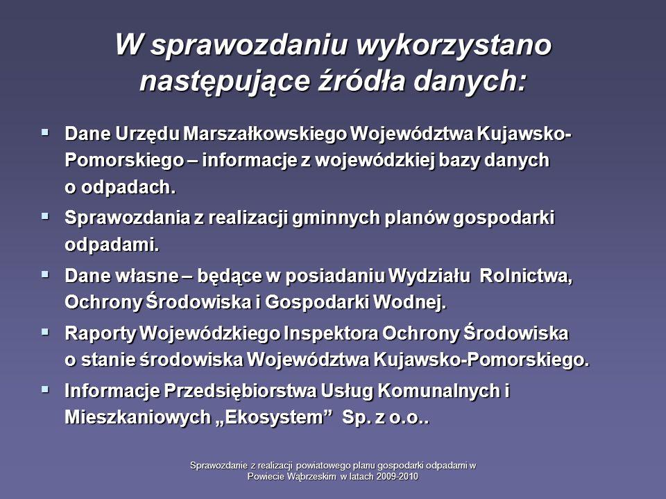 Sprawozdanie z realizacji powiatowego planu gospodarki odpadami w Powiecie Wąbrzeskim w latach 2009-2010 W sprawozdaniu wykorzystano następujące źródła danych: Dane Urzędu Marszałkowskiego Województwa Kujawsko- Pomorskiego – informacje z wojewódzkiej bazy danych o odpadach.
