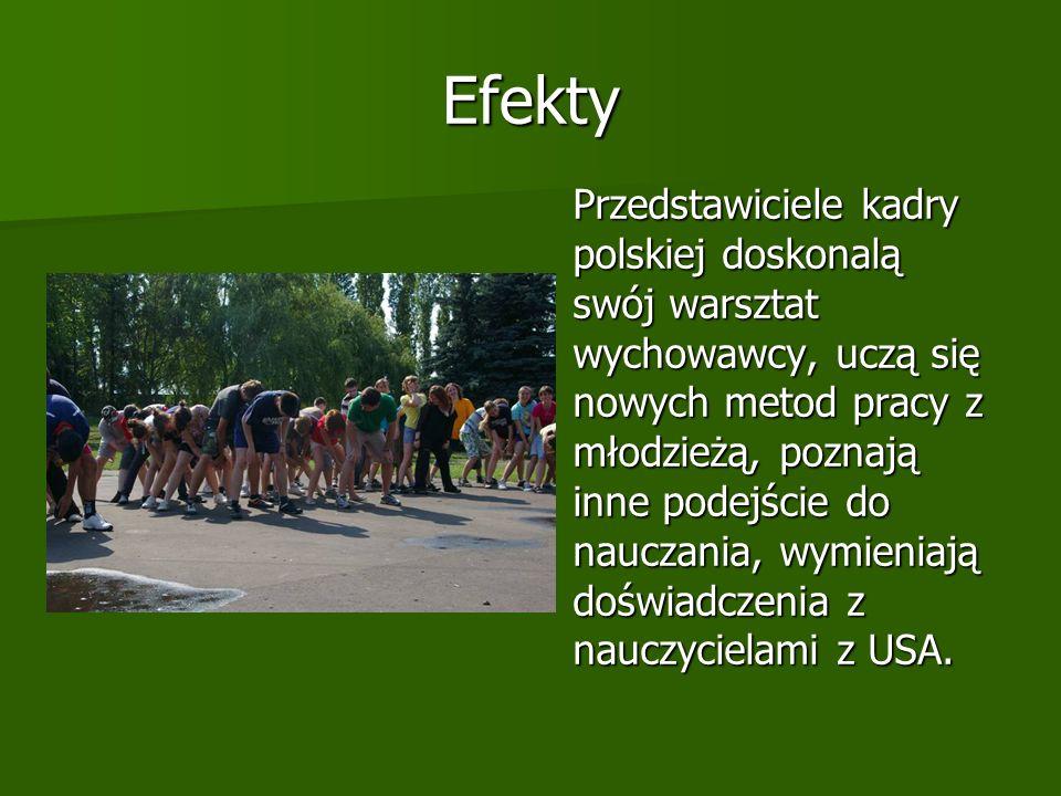 Efekty Przedstawiciele kadry polskiej doskonalą swój warsztat wychowawcy, uczą się nowych metod pracy z młodzieżą, poznają inne podejście do nauczania, wymieniają doświadczenia z nauczycielami z USA.