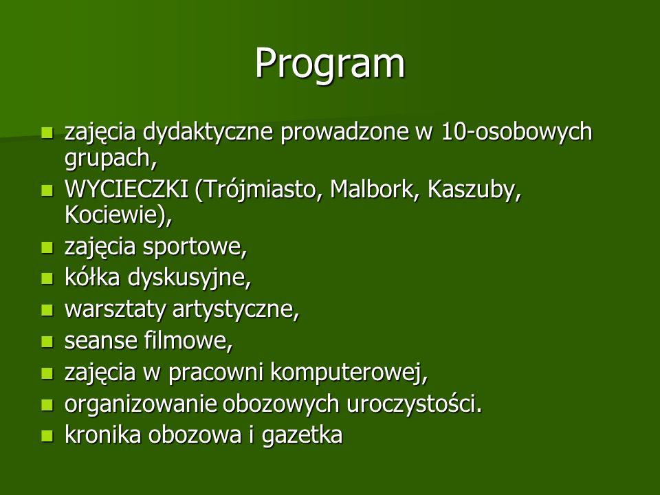 Program zajęcia dydaktyczne prowadzone w 10-osobowych grupach, zajęcia dydaktyczne prowadzone w 10-osobowych grupach, WYCIECZKI (Trójmiasto, Malbork, Kaszuby, Kociewie), WYCIECZKI (Trójmiasto, Malbork, Kaszuby, Kociewie), zajęcia sportowe, zajęcia sportowe, kółka dyskusyjne, kółka dyskusyjne, warsztaty artystyczne, warsztaty artystyczne, seanse filmowe, seanse filmowe, zajęcia w pracowni komputerowej, zajęcia w pracowni komputerowej, organizowanie obozowych uroczystości.