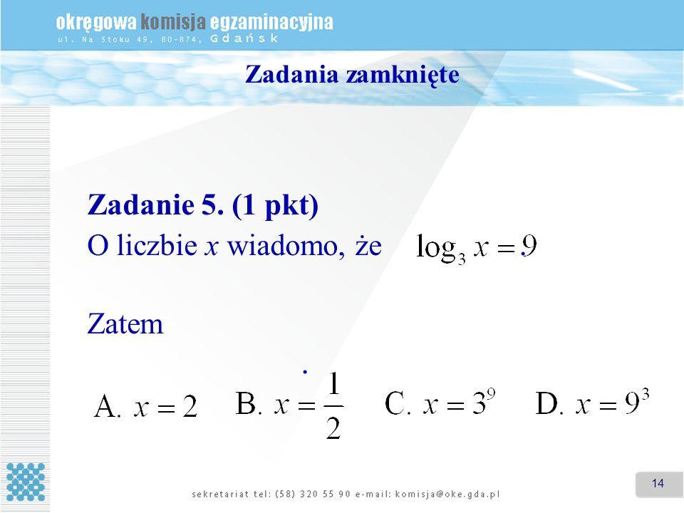 14 Zadania zamknięte Zadanie 5. (1 pkt) O liczbie x wiadomo, że. Zatem.