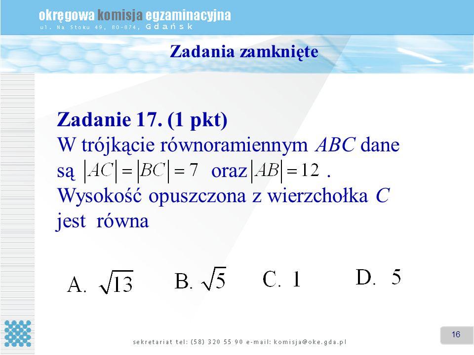 16 Zadania zamknięte Zadanie 17. (1 pkt) W trójkącie równoramiennym ABC dane są oraz. Wysokość opuszczona z wierzchołka C jest równa