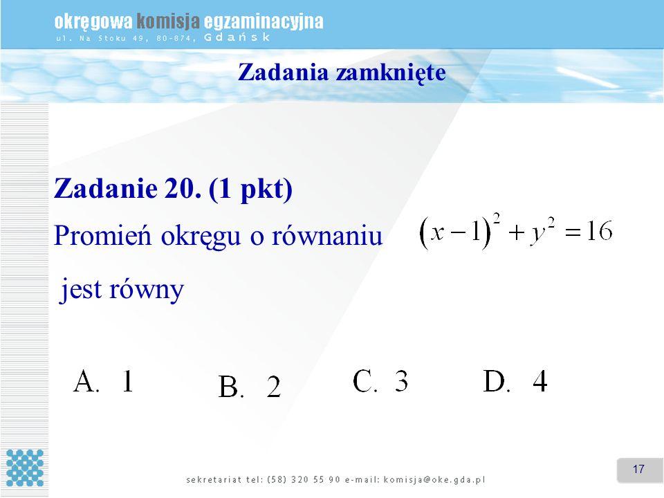 17 Zadania zamknięte Zadanie 20. (1 pkt) Promień okręgu o równaniu jest równy
