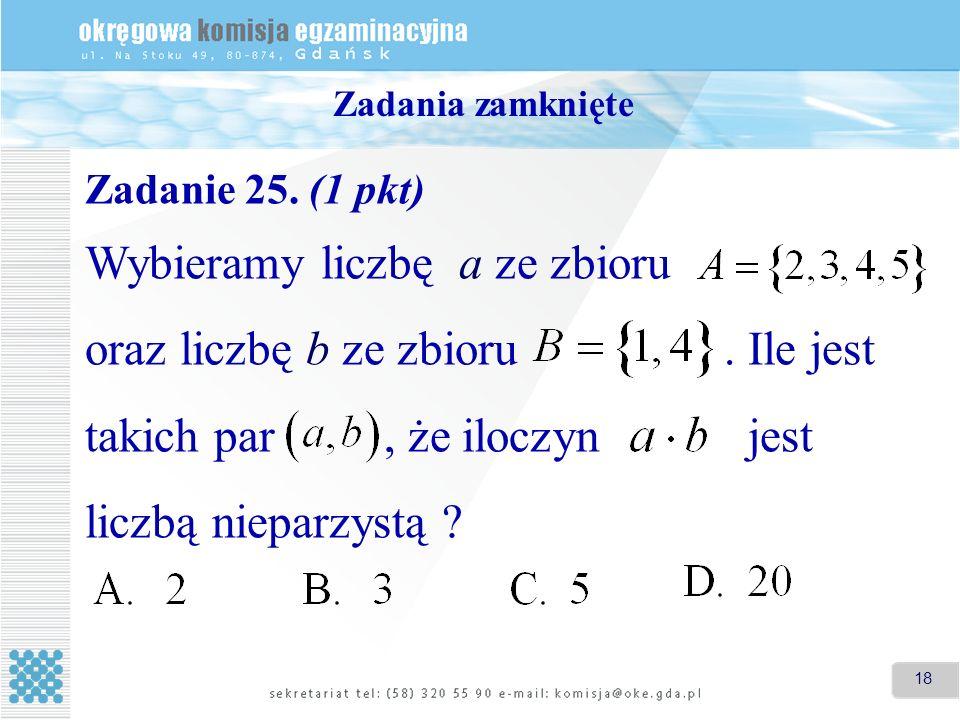 18 Zadania zamknięte Zadanie 25. (1 pkt) Wybieramy liczbę a ze zbioru oraz liczbę b ze zbioru. Ile jest takich par, że iloczyn jest liczbą nieparzystą