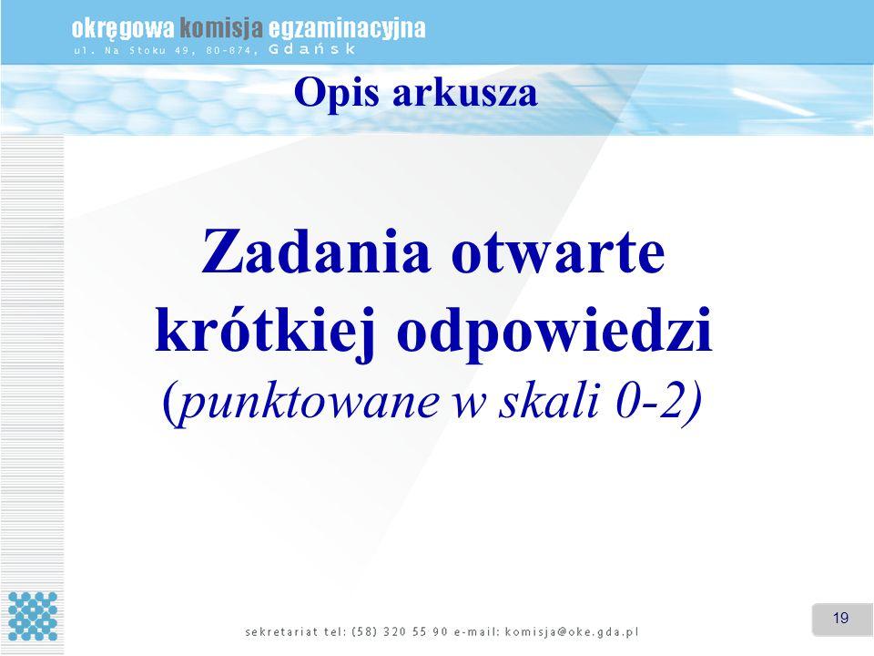 19 Zadania otwarte krótkiej odpowiedzi (punktowane w skali 0-2) Opis arkusza