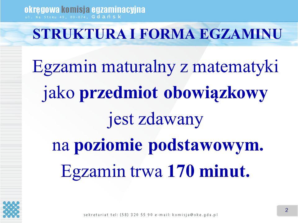 2 STRUKTURA I FORMA EGZAMINU Egzamin maturalny z matematyki jako przedmiot obowiązkowy jest zdawany na poziomie podstawowym. Egzamin trwa 170 minut.