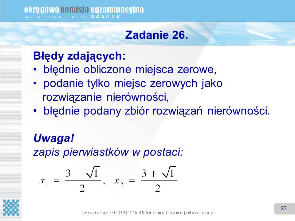 22 Zadanie 26. Błędy zdających: błędnie obliczone miejsca zerowe, podanie tylko miejsc zerowych jako rozwiązanie nierówności, błędnie podany zbiór roz