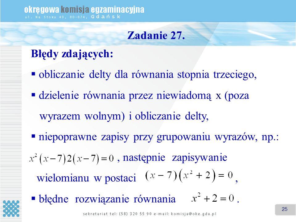 25 Zadanie 27. Błędy zdających: obliczanie delty dla równania stopnia trzeciego, dzielenie równania przez niewiadomą x (poza wyrazem wolnym) i oblicza