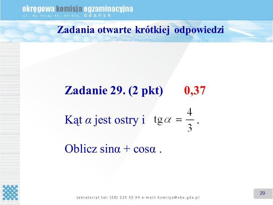 29 Zadania otwarte krótkiej odpowiedzi Zadanie 29. (2 pkt) 0,37 Kąt α jest ostry i. Oblicz sinα + cosα.