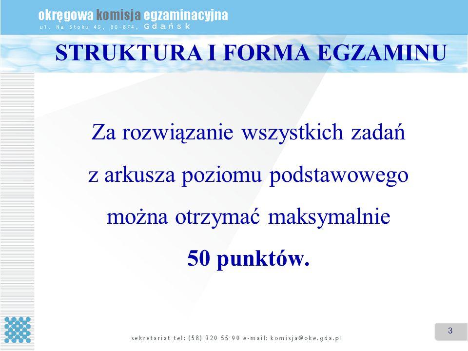 3 STRUKTURA I FORMA EGZAMINU Za rozwiązanie wszystkich zadań z arkusza poziomu podstawowego można otrzymać maksymalnie 50 punktów.