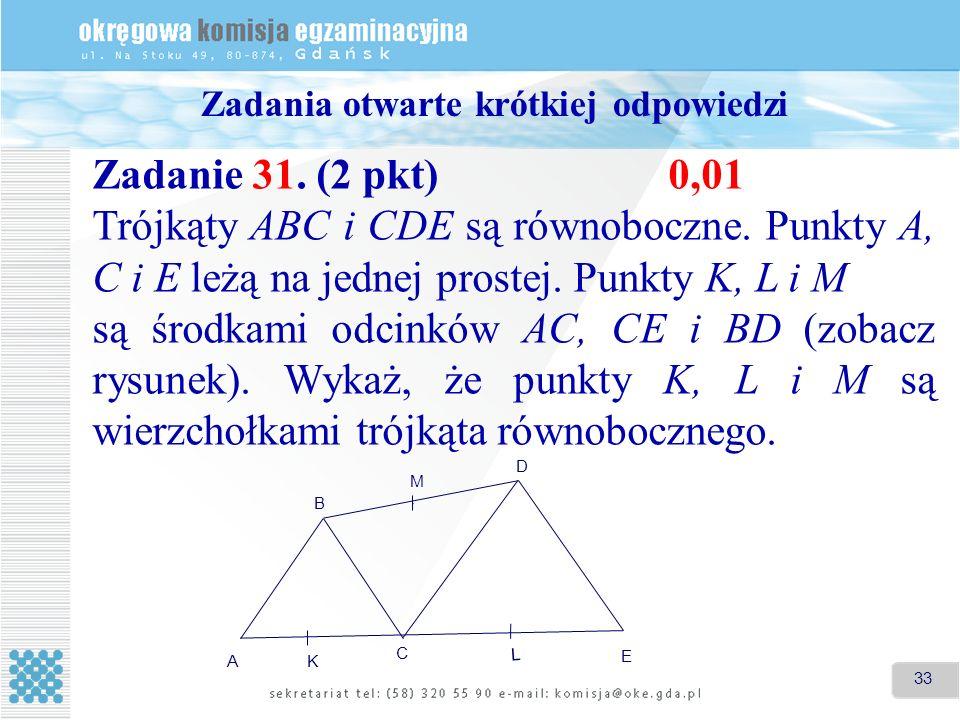 33 Zadania otwarte krótkiej odpowiedzi Zadanie 31. (2 pkt)0,01 Trójkąty ABC i CDE są równoboczne. Punkty A, C i E leżą na jednej prostej. Punkty K, L