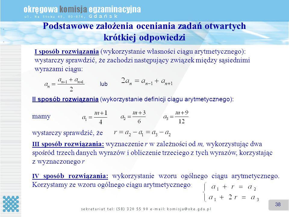 38 I sposób rozwiązania (wykorzystanie własności ciągu arytmetycznego): wystarczy sprawdzić, że zachodzi następujący związek między sąsiednimi wyrazami ciągu: lub II sposób rozwiązania (wykorzystanie definicji ciągu arytmetycznego): mamy,, wystarczy sprawdzić, że.