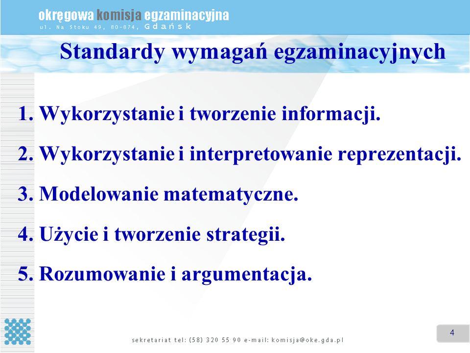 4 Standardy wymagań egzaminacyjnych 1. Wykorzystanie i tworzenie informacji. 2. Wykorzystanie i interpretowanie reprezentacji. 3. Modelowanie matematy