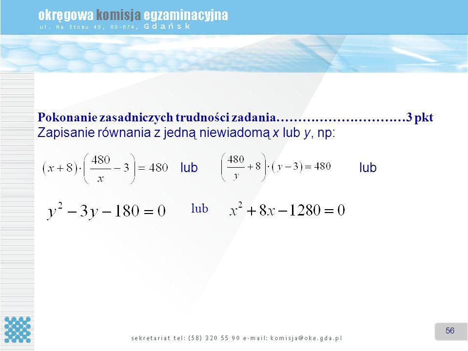 56 Pokonanie zasadniczych trudności zadania…………………………3 pkt Zapisanie równania z jedną niewiadomą x lub y, np: lub