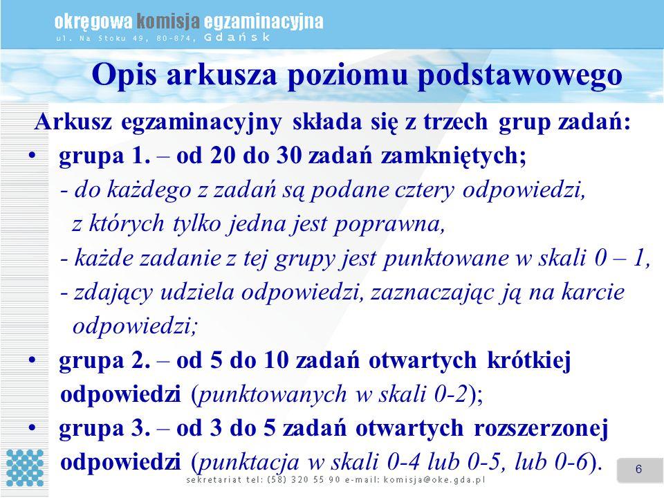 6 Opis arkusza poziomu podstawowego Arkusz egzaminacyjny składa się z trzech grup zadań: grupa 1. – od 20 do 30 zadań zamkniętych; - do każdego z zada