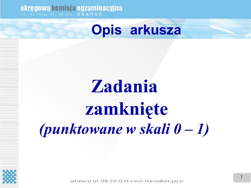 7 Zadania zamknięte (punktowane w skali 0 – 1) Opis arkusza