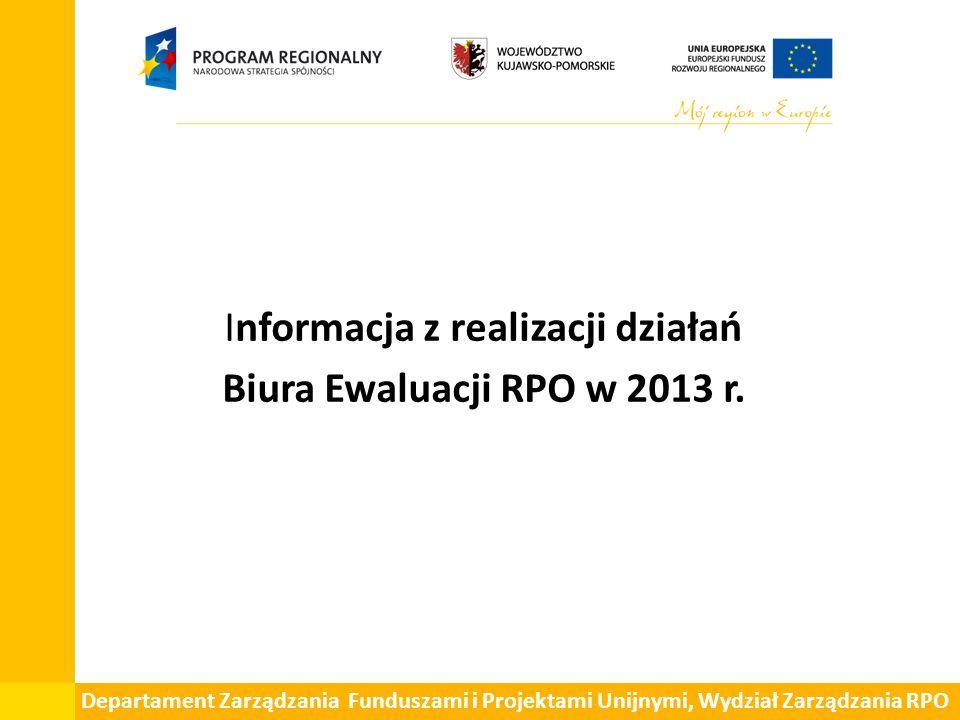 Informacja z realizacji działań Biura Ewaluacji RPO w 2013 r. Departament Zarządzania Funduszami i Projektami Unijnymi, Wydział Zarządzania RPO