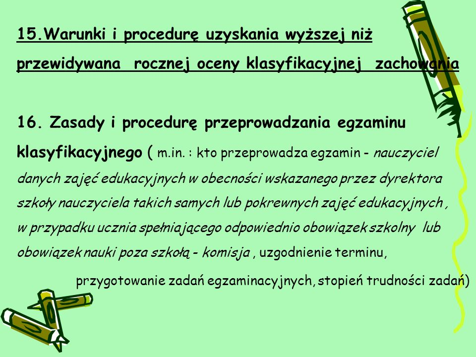 15.Warunki i procedurę uzyskania wyższej niż przewidywana rocznej oceny klasyfikacyjnej zachowania 16. Zasady i procedurę przeprowadzania egzaminu kla