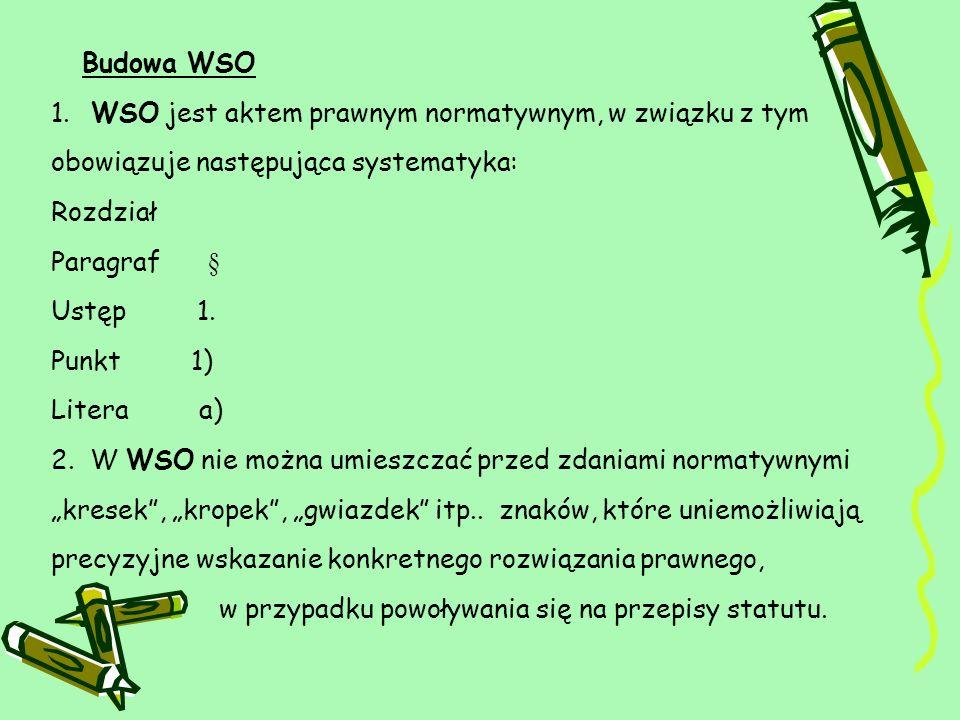 Budowa WSO 1. WSO jest aktem prawnym normatywnym, w związku z tym obowiązuje następująca systematyka: Rozdział Paragraf § Ustęp 1. Punkt 1) Litera a)