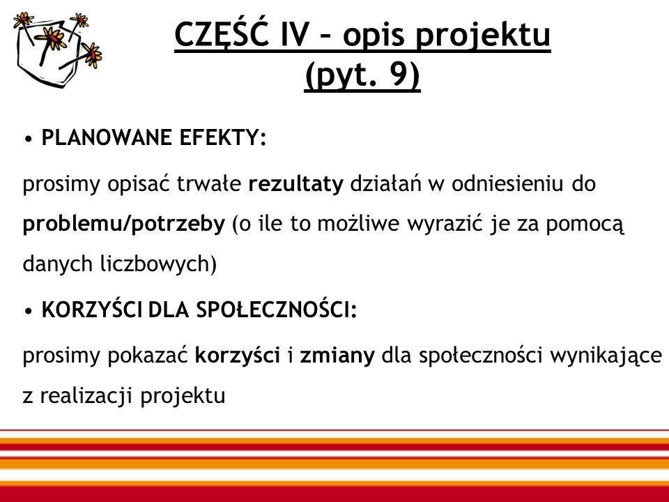 CZĘŚĆ IV – opis projektu (pyt. 9) PLANOWANE EFEKTY: prosimy opisać trwałe rezultaty działań w odniesieniu do problemu/potrzeby (o ile to możliwe wyraz
