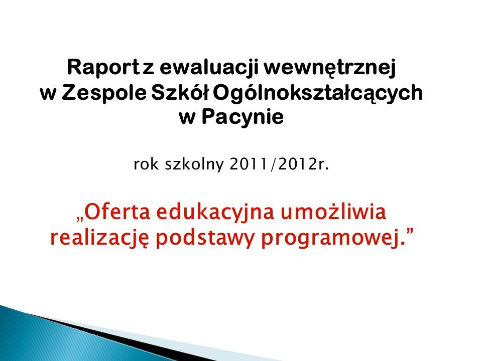 Raport z ewaluacji wewn ę trznej w Zespole Szkó ł Ogólnokszta ł c ą cych w Pacynie rok szkolny 2011/2012r.Oferta edukacyjna umożliwia realizację podstawy programowej.