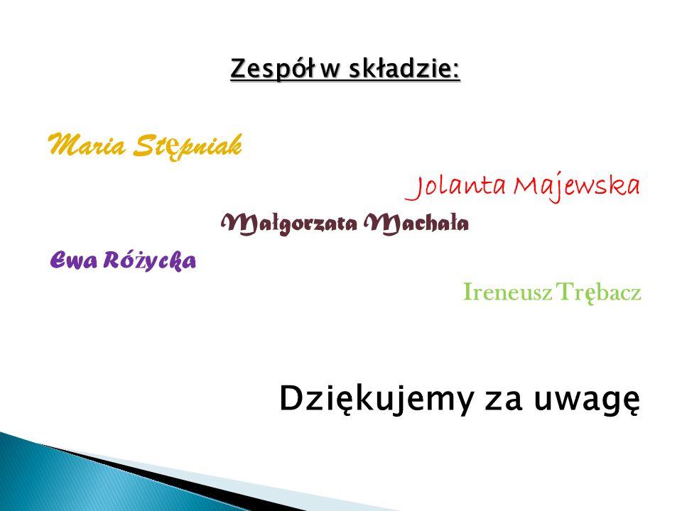 Zespół w składzie: Maria St ę pniak Jolanta Majewska Ma ł gorzata Macha ł a Ewa Ró ż ycka Ireneusz Tr ę bacz Dziękujemy za uwagę