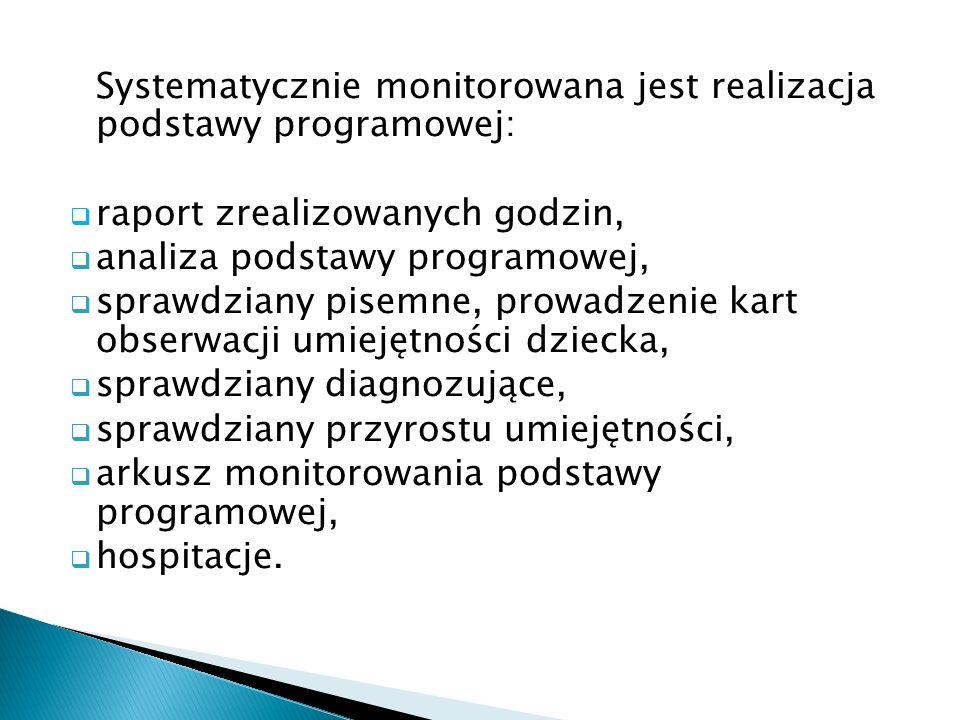Systematycznie monitorowana jest realizacja podstawy programowej: raport zrealizowanych godzin, analiza podstawy programowej, sprawdziany pisemne, prowadzenie kart obserwacji umiejętności dziecka, sprawdziany diagnozujące, sprawdziany przyrostu umiejętności, arkusz monitorowania podstawy programowej, hospitacje.