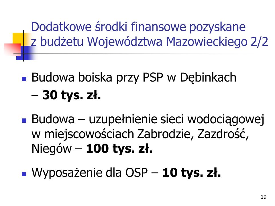 19 Dodatkowe środki finansowe pozyskane z budżetu Województwa Mazowieckiego 2/2 Budowa boiska przy PSP w Dębinkach – 30 tys. zł. Budowa – uzupełnienie