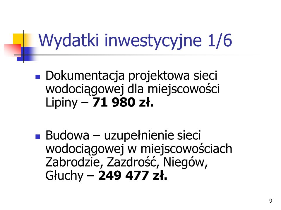 9 Wydatki inwestycyjne 1/6 Dokumentacja projektowa sieci wodociągowej dla miejscowości Lipiny – 71 980 zł. Budowa – uzupełnienie sieci wodociągowej w