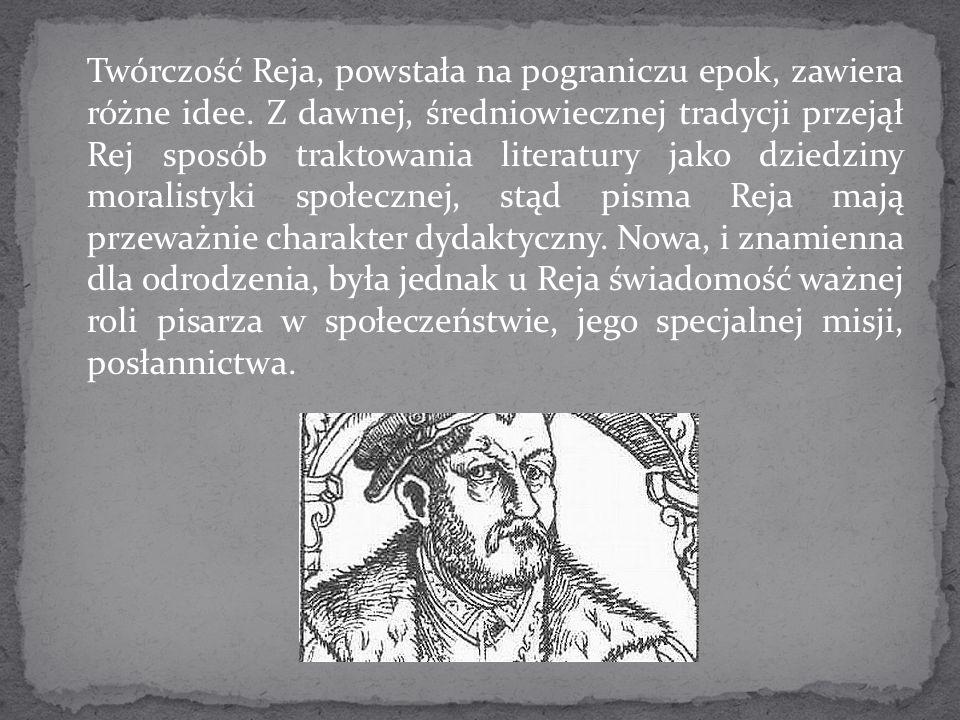 Twórczość Reja, powstała na pograniczu epok, zawiera różne idee. Z dawnej, średniowiecznej tradycji przejął Rej sposób traktowania literatury jako dzi