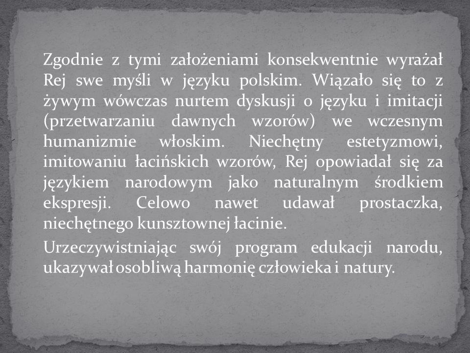 Zgodnie z tymi założeniami konsekwentnie wyrażał Rej swe myśli w języku polskim. Wiązało się to z żywym wówczas nurtem dyskusji o języku i imitacji (p