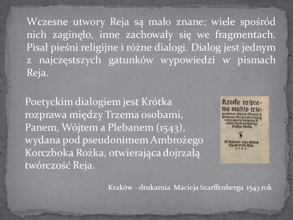 Wczesne utwory Reja są mało znane; wiele spośród nich zaginęło, inne zachowały się we fragmentach. Pisał pieśni religijne i różne dialogi. Dialog jest