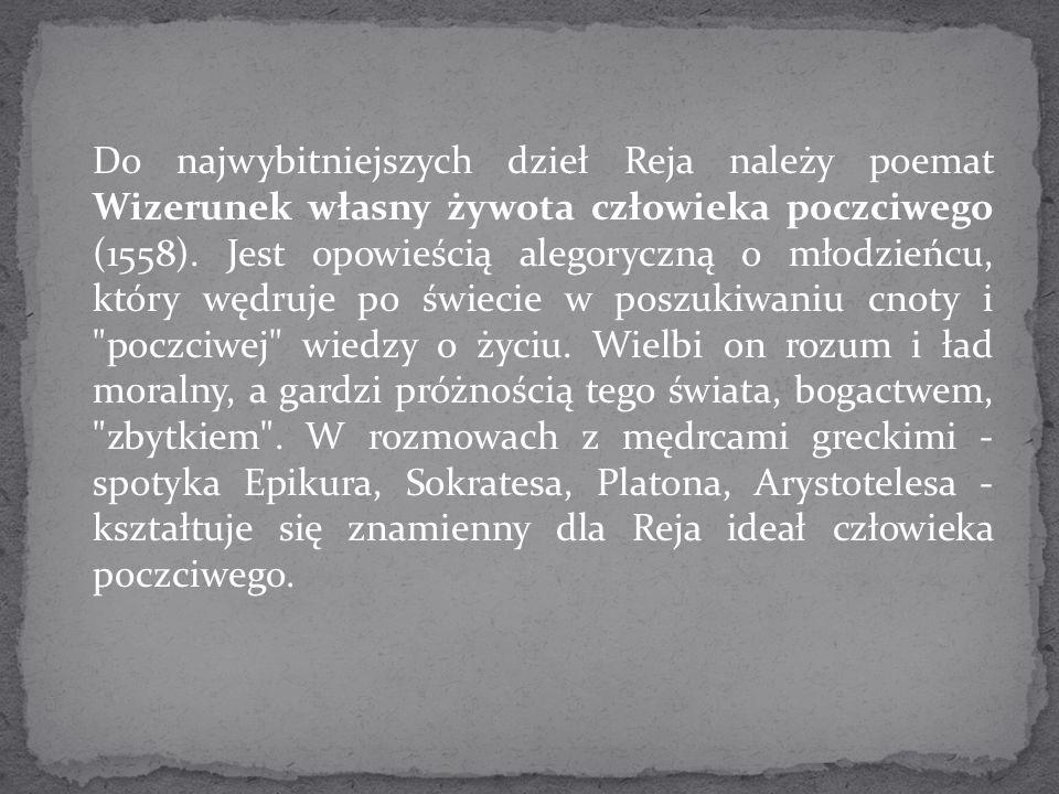 Do najwybitniejszych dzieł Reja należy poemat Wizerunek własny żywota człowieka poczciwego (1558). Jest opowieścią alegoryczną o młodzieńcu, który węd