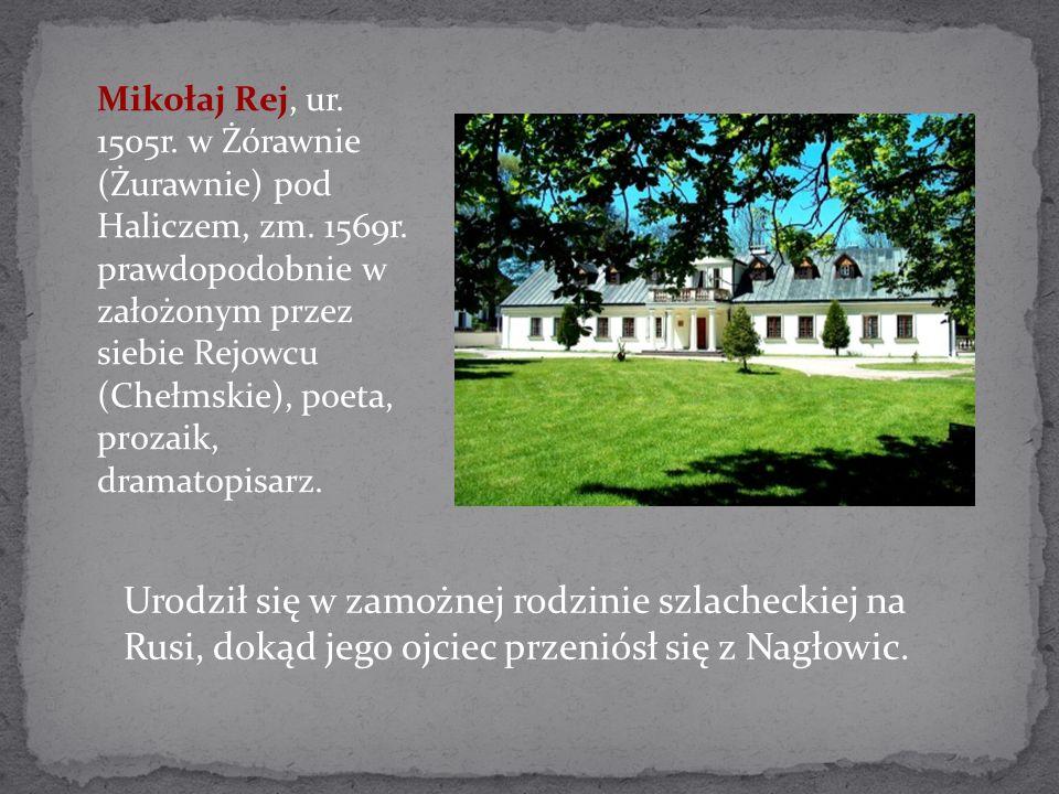 Mikołaj Rej, ur. 1505r. w Żórawnie (Żurawnie) pod Haliczem, zm. 1569r. prawdopodobnie w założonym przez siebie Rejowcu (Chełmskie), poeta, prozaik, dr