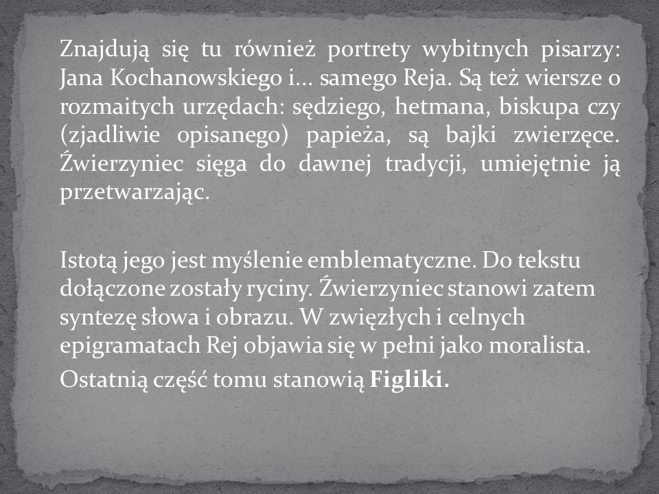 Znajdują się tu również portrety wybitnych pisarzy: Jana Kochanowskiego i... samego Reja. Są też wiersze o rozmaitych urzędach: sędziego, hetmana, bis