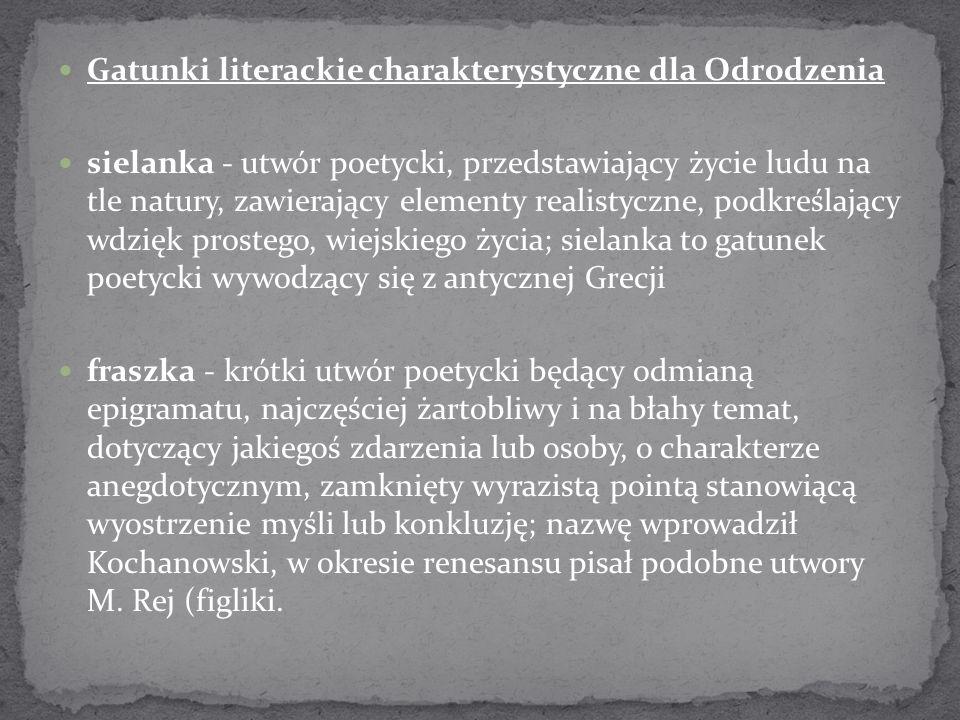 Gatunki literackie charakterystyczne dla Odrodzenia sielanka - utwór poetycki, przedstawiający życie ludu na tle natury, zawierający elementy realisty