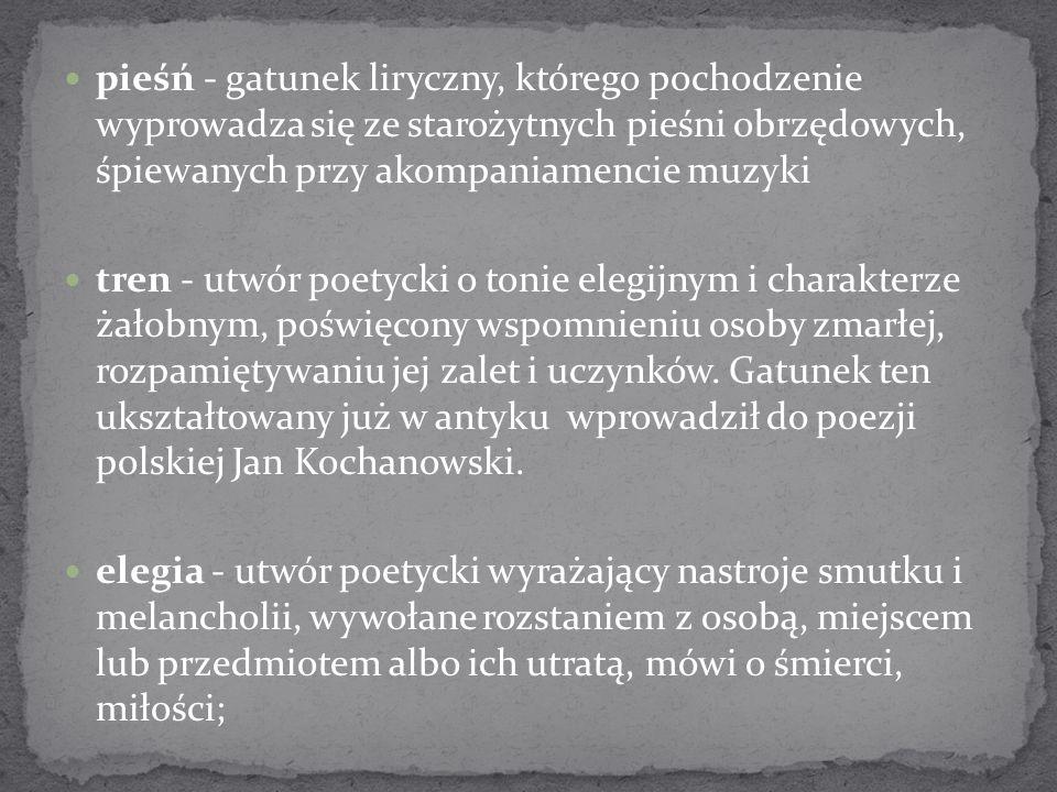 pieśń - gatunek liryczny, którego pochodzenie wyprowadza się ze starożytnych pieśni obrzędowych, śpiewanych przy akompaniamencie muzyki tren - utwór p