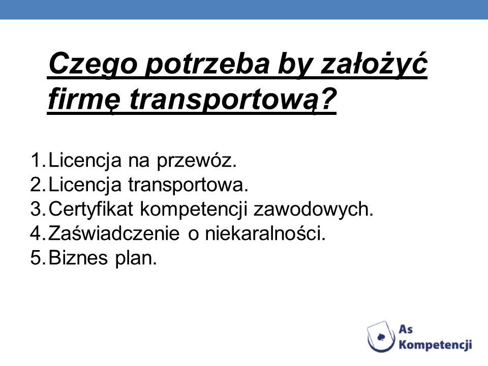 Czego potrzeba by założyć firmę transportową? 1.Licencja na przewóz. 2.Licencja transportowa. 3.Certyfikat kompetencji zawodowych. 4.Zaświadczenie o n