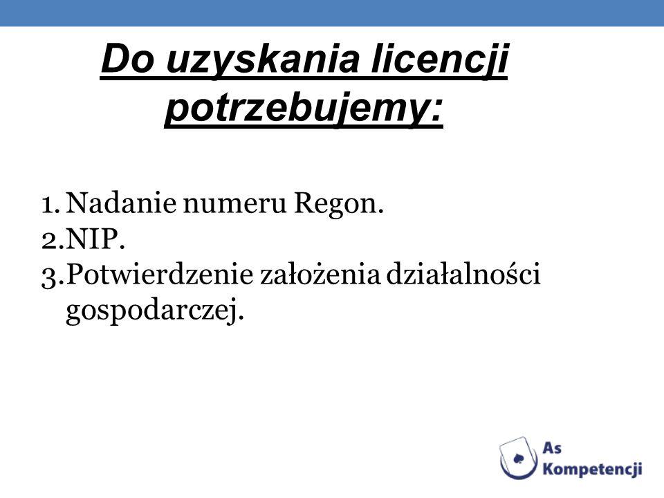 Do uzyskania licencji potrzebujemy: 1.Nadanie numeru Regon. 2.NIP. 3.Potwierdzenie założenia działalności gospodarczej.