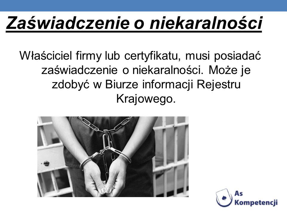 Zaświadczenie o niekaralności Właściciel firmy lub certyfikatu, musi posiadać zaświadczenie o niekaralności. Może je zdobyć w Biurze informacji Rejest