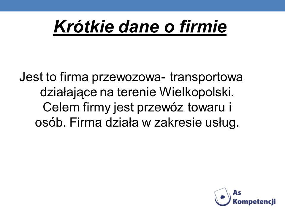 Krótkie dane o firmie Jest to firma przewozowa- transportowa działające na terenie Wielkopolski. Celem firmy jest przewóz towaru i osób. Firma działa